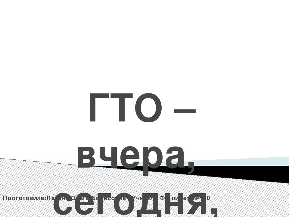 ГТО –вчера, сегодня, завтра Подготовила:Латина Ольга Борисовна . Учитель ФК...