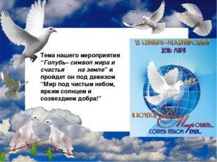 """Тема нашего мероприятия """"Голубь– символ мира и счастья на земле"""" и пройдет о"""