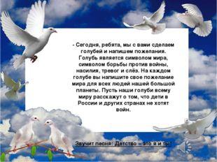 - Сегодня, ребята, мы с вами сделаем голубей и напишем пожелания. Голубь явл