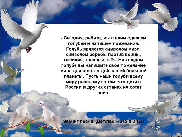 - Сегодня, ребята, мы с вами сделаем голубей и напишем пожелания. Голубь явл...