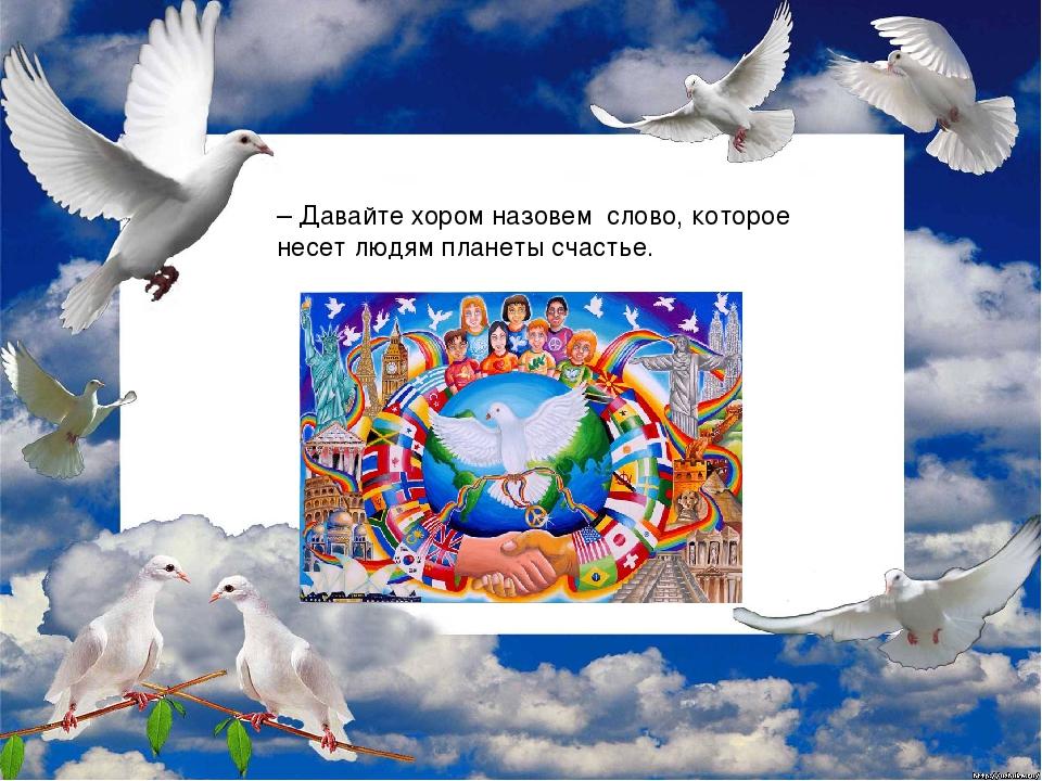 – Давайте хором назовем слово, которое несет людям планеты счастье.