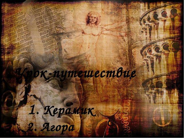 Урок-путешествие 1. Керамик 2. Агора 3. Акрополь
