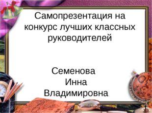 Самопрезентация на конкурс лучших классных руководителей Семенова Инна Владим