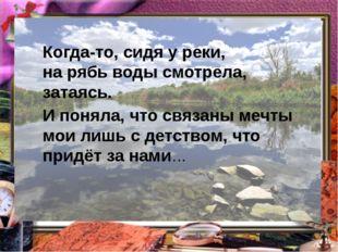 Когда-то, сидя у реки, на рябь воды смотрела, затаясь. И поняла, что связаны