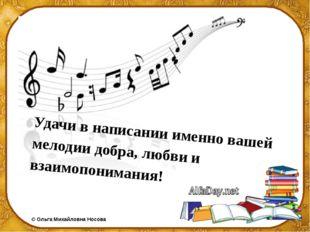 Удачи в написании именно вашей мелодии добра, любви и взаимопонимания!  ©Ол