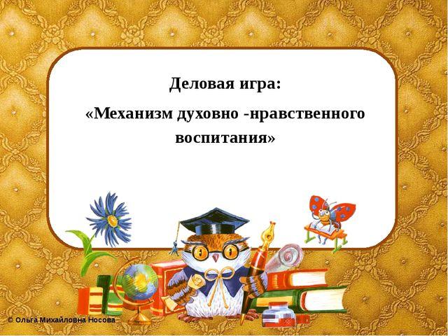Деловая игра: «Механизм духовно -нравственного воспитания» ©Ольга Михайловна...