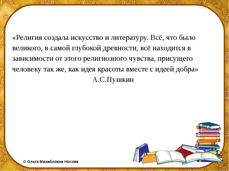 «Религия создала искусство и литературу. Всё, что было великого, в самой глуб...