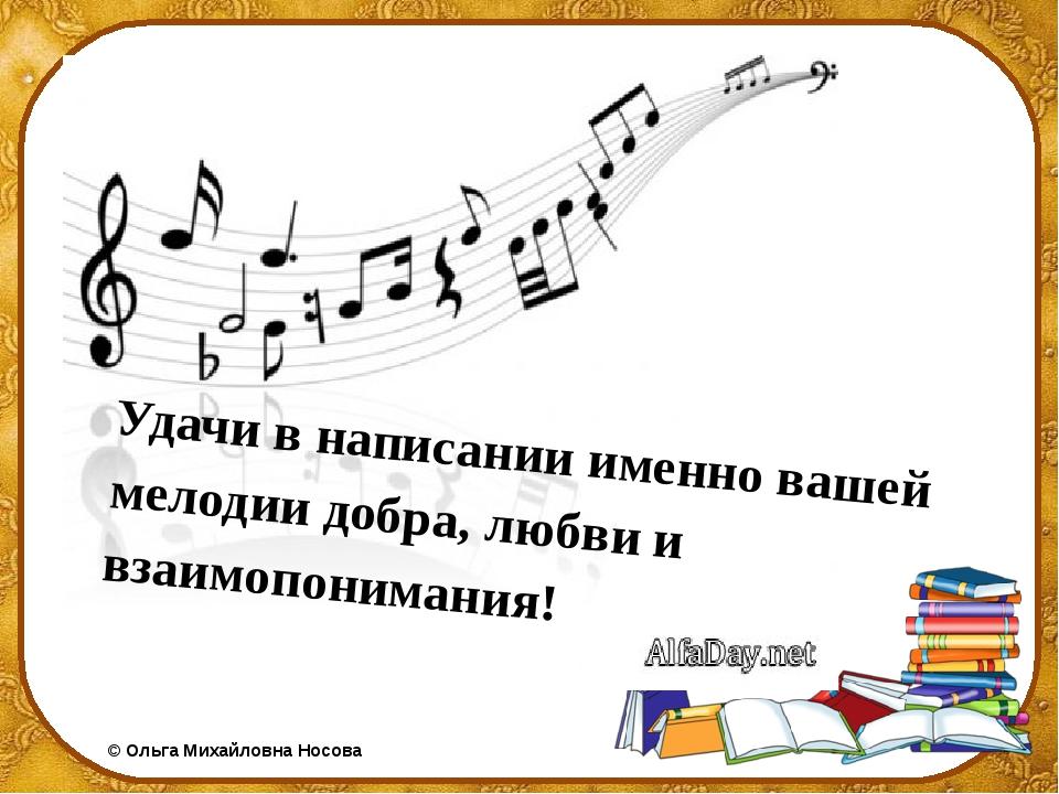 Удачи в написании именно вашей мелодии добра, любви и взаимопонимания!  ©Ол...