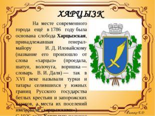 ХАРЦЫЗК На месте современного города ещё в1786 годубыла основана слободаХа