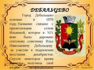 ДЕБАЛЬЦЕВО Город Дебальцево основан в 1878 году.Название связано с прилегаю