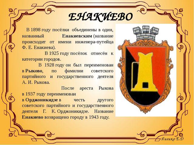 ЕНАКИЕВО   В1898году посёлки объединены в один, названный Енакиевским...