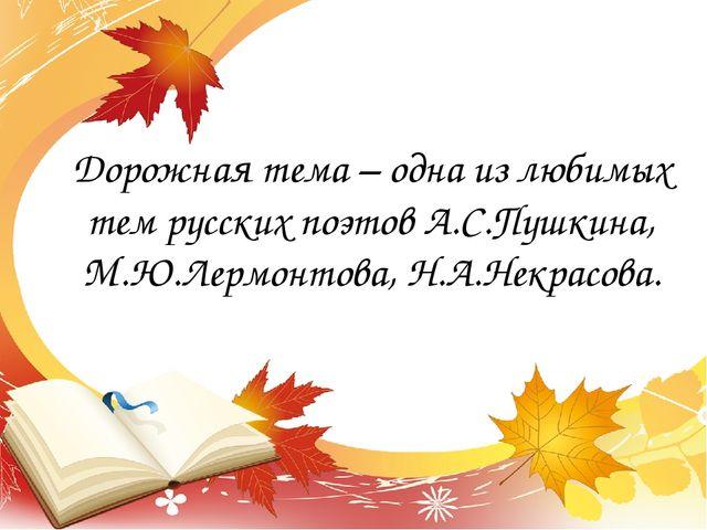 Дорожная тема – одна из любимых тем русских поэтов А.С.Пушкина, М.Ю.Лермонтов...