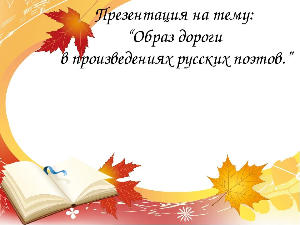 """Презентация на тему: """"Образ дороги в произведениях русских поэтов."""""""