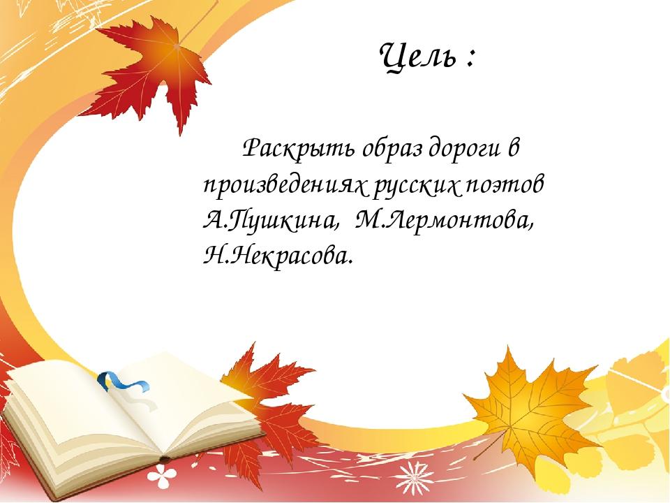 Цель : Раскрыть образ дороги в произведениях русских поэтов А.Пушкина, М.Лерм...
