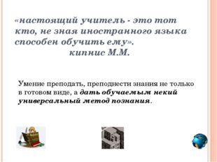 «настоящий учитель - это тот кто, не зная иностранного языка способен обучить