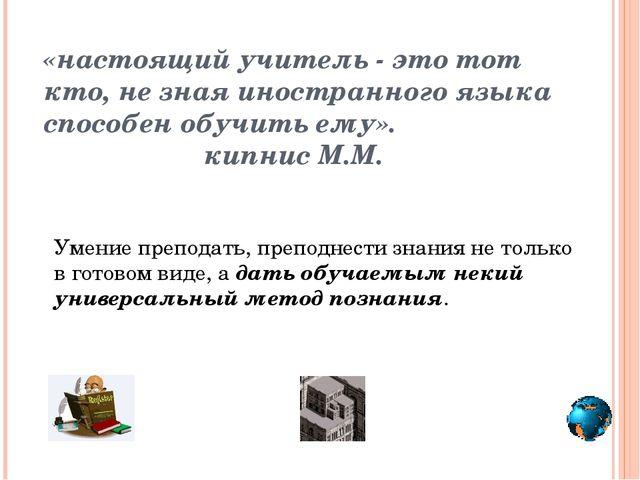 «настоящий учитель - это тот кто, не зная иностранного языка способен обучить...