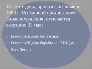 18. Этот день, провозглашённый в 1988 г. Всемирной организацией Здравоохранен