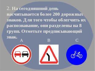 2. На сегодняшний день насчитывается более 200 дорожных знаков. Для того чтоб