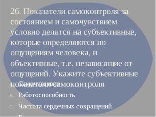 26. Показатели самоконтроля за состоянием и самочувствием условно делятся на