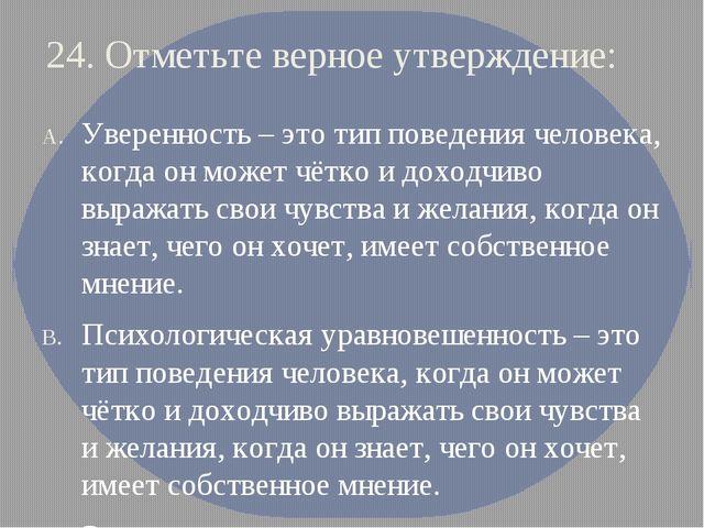 24. Отметьте верное утверждение: Уверенность – это тип поведения человека, ко...
