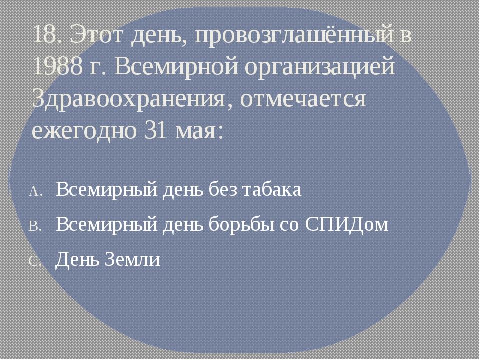 18. Этот день, провозглашённый в 1988 г. Всемирной организацией Здравоохранен...