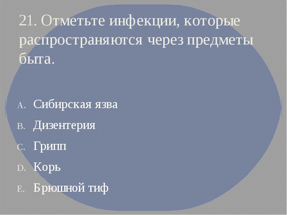 21. Отметьте инфекции, которые распространяются через предметы быта. Сибирска...