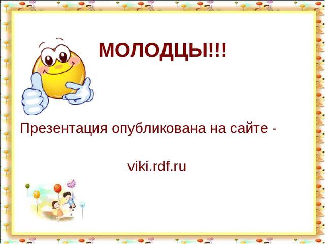Презентация опубликована на сайте - viki.rdf.ru МОЛОДЦЫ!!!