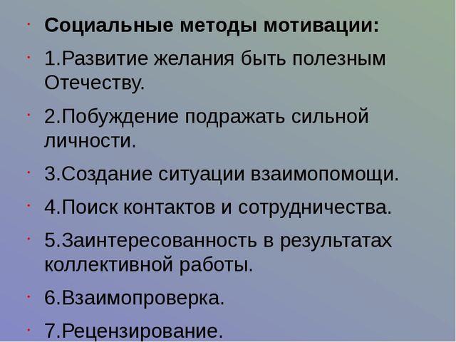 Социальные методы мотивации: 1.Развитие желания быть полезным Отечеству. 2.П...