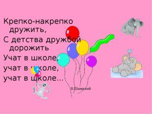 Крепко-накрепко дружить, С детства дружбой дорожить Учат в школе, учат в школ