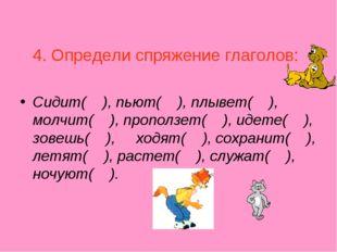 4. Определи спряжение глаголов: Сидит( ), пьют( ), плывет( ), молчит( ), про