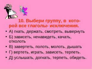 10. Выбери группу, в кото- рой все глаголы- исключения. А) гнать, держать, с