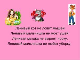 Ленивый кот не ловит мышей. Ленивый мальчишка не моет ушей. Ленивая мышка не