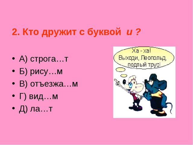 2. Кто дружит с буквой и ? А) строга…т Б) рису…м В) отъезжа…м Г) вид…м Д) ла…т