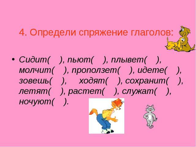 4. Определи спряжение глаголов: Сидит( ), пьют( ), плывет( ), молчит( ), про...
