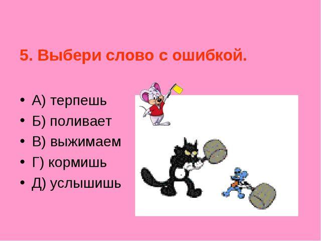5. Выбери слово с ошибкой. А) терпешь Б) поливает В) выжимаем Г) кормишь Д)...