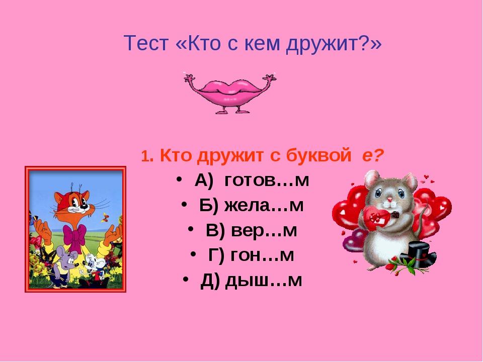 Тест «Кто с кем дружит?» 1. Кто дружит с буквой е? А) готов…м Б) жела…м В) в...