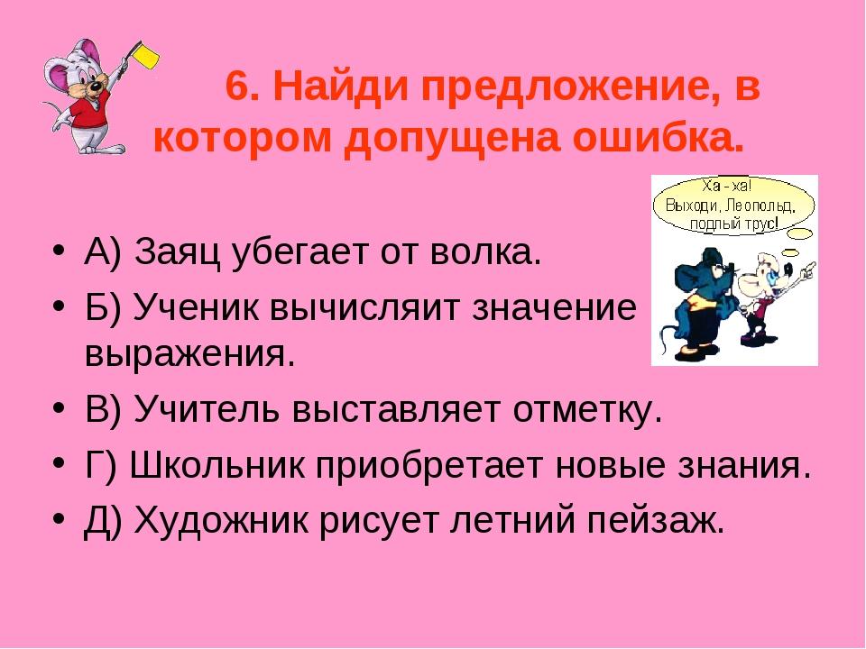 6. Найди предложение, в котором допущена ошибка. А) Заяц убегает от волка. Б...