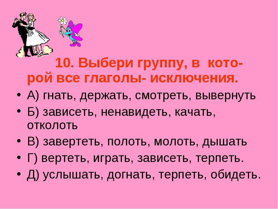 10. Выбери группу, в кото- рой все глаголы- исключения. А) гнать, держать, с...
