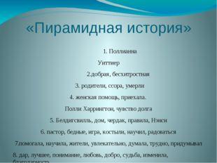 «Пирамидная история» 1. Поллианна Уиттиер 2.добрая, бесхитростная 3. родители