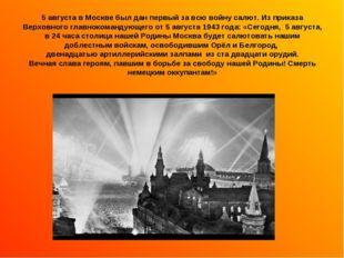 5 августа в Москве был дан первый за всю войну салют. Из приказа Верховного г