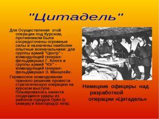 Для Осуществления этой операции под Курском, противником были сосредоточены о