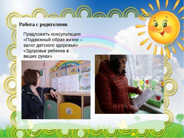 Работа с родителями Предложить консультацию «Подвижный образ жизни –залог дет...