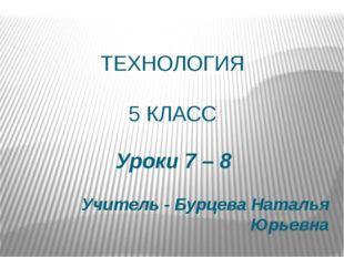 ТЕХНОЛОГИЯ 5 КЛАСС Уроки 7 – 8 Учитель - Бурцева Наталья Юрьевна