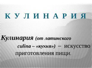 К У Л И Н А Р И Я Кулинария (от латинского culina – «кухня») – искусство приг