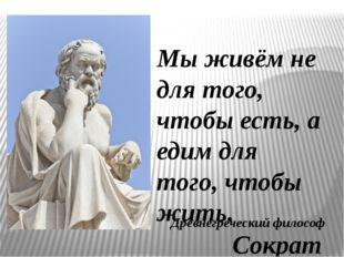 Мы живём не для того, чтобы есть, а едим для того, чтобы жить. Сократ Древнег
