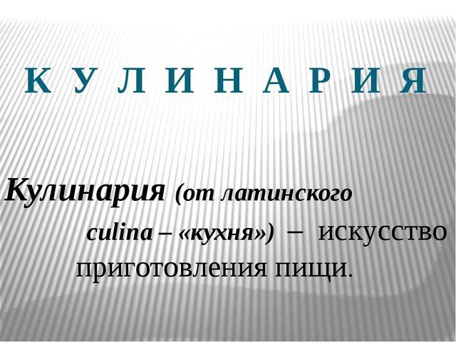 К У Л И Н А Р И Я Кулинария (от латинского culina – «кухня») – искусство приг...