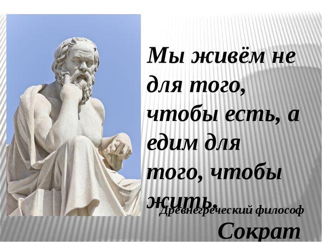Мы живём не для того, чтобы есть, а едим для того, чтобы жить. Сократ Древнег...