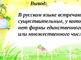 Вывод: В русском языке встречаются существительные, у которых нет формы единс