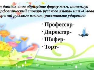 От данных слов образуйте форму мн.ч, используя «Орфоэпический словарь русско
