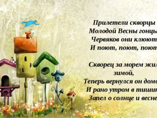 Прилетели скворцы Молодой Весны гонцы! Червяков они клюют, И поют, поют, поют